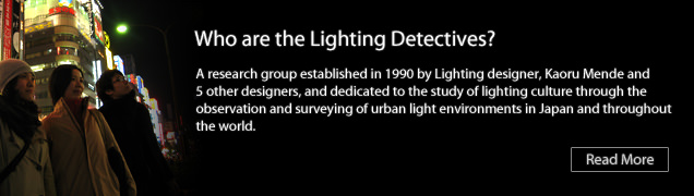 "Lighting Detectives are a research group established by Lighting designer, Kaoru Mende. We are studying the lighting environment like ""light pollution"" and ""loud lights""."